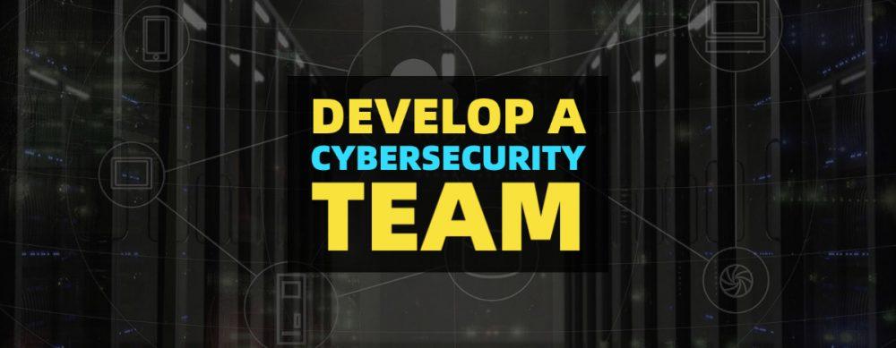 Develop a cybersecurity team